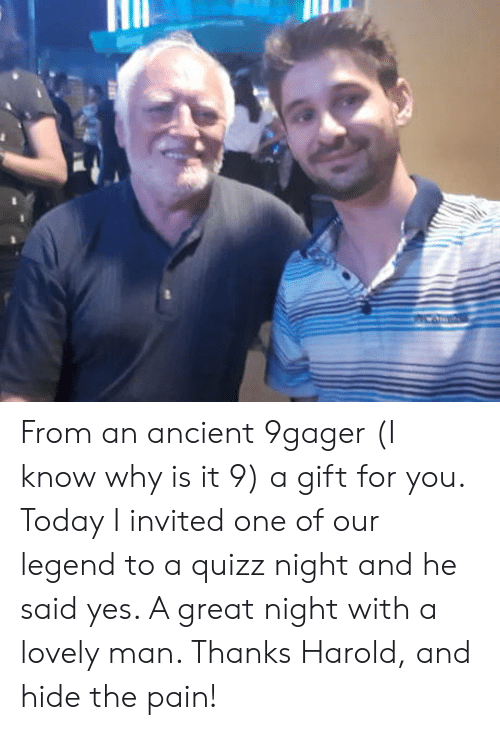 great night: From an ancient 9gager (I know why is it 9) a gift for you. Today I invited one of our legend to a quizz night and he said yes. A great night with a lovely man. Thanks Harold, and hide the pain!