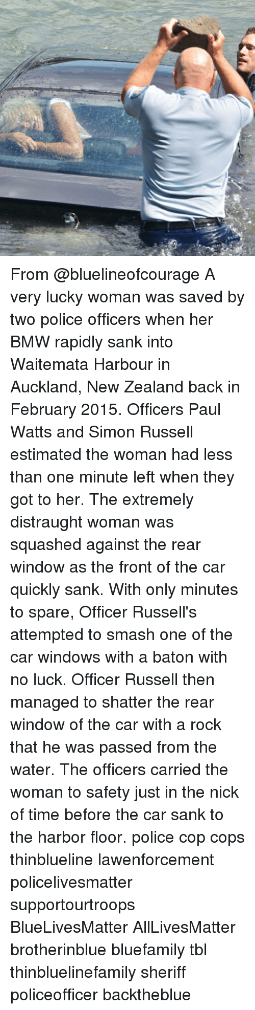 The Nick: From @bluelineofcourage A very lucky woman was saved by two police officers when her BMW rapidly sank into Waitemata Harbour in Auckland, New Zealand back in February 2015. Officers Paul Watts and Simon Russell estimated the woman had less than one minute left when they got to her. The extremely distraught woman was squashed against the rear window as the front of the car quickly sank. With only minutes to spare, Officer Russell's attempted to smash one of the car windows with a baton with no luck. Officer Russell then managed to shatter the rear window of the car with a rock that he was passed from the water. The officers carried the woman to safety just in the nick of time before the car sank to the harbor floor. police cop cops thinblueline lawenforcement policelivesmatter supportourtroops BlueLivesMatter AllLivesMatter brotherinblue bluefamily tbl thinbluelinefamily sheriff policeofficer backtheblue
