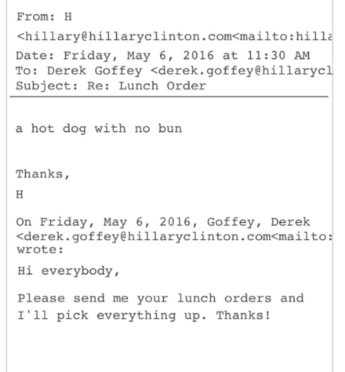 hillary: From: H  <hillary@hillaryclinton.com<mailto:hilla  Date: Friday, May 6, 2016 at 11:30 AM  To: Derek Goffey <derek.goffey@hillarycl  Subject: Re: Lunch Order  a hot dog with no burn  Thanks,  On Friday, May 6, 2016, Goffey, Derek  くderek. goffey@hillaryclinton.com<mailto:  wrote:  Hi everybody,  Please send me your lunch orders and  I'1l pick everything up. Thanks!
