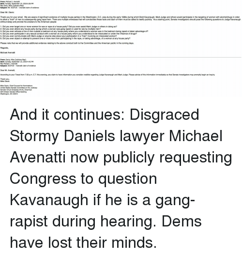 """a-starting-point: From: Michael J. Avenatti  Sent: Sunday, September 23, 2018 6:06 PM  To: Davis, Mike (Judiciary-Rep)  Subject: RE: SCOTUS Avenatti claim of evidence  Dear Mr. Davis:  Thank you for your email. We are aware of significant evidence of multiple house parties in the Washington, D.C. area during the early 1980s during which Brett Kavanaugh, Mark Judge and others would participate in the targeting of women with alcohol/drugs in order  to allow a """"train"""" of men to subsequently gang rape them. There are multiple witnesses that will corroborate these facts and each of them must be called to testify publicly. As a starting point, Senate investigators should pose the following questions to Judge Kavanaugh  without delay and provide the answers to the American people  1. Did you ever target one or more women for sex or rape at a house party? Did you ever assist Mark Judge or others in doing so?  2. Did you ever attend any house party during which a woman was gang raped or used for sex by multiple men?  3. Did you ever witness a line of men outside a bedroom at any house party where you understood a woman was in the bedroom being raped or taken advantage of?  4. Did you ever participate in any sexual conduct with a woman at a house party whom you understood to be intoxicated or under the influence of drugs?  5. Did you ever communicate with Mark Judge or anyone else about your participation in a """"train"""" involving an intoxicated woman?  6. Did you ever object or attempt to prevent one or more men from participating in the rape, or taking advantage, of a woman at any house party?  Please note that we will provide additional evidence relating to the above conduct both to the Committee and the American public in the coming days  Regards,  Michael Avenatti  From: Davis, Mike (Judiciary-Rep)  Sent: Sunday, September 23, 2018 4:42 PM  To: Michael J. Avenatti  Subject: SCOTUS Avenatti claim of evidence  Dear Mr. Avenatti  According to your Tweet from 7:33 p.m. E.T. thi"""