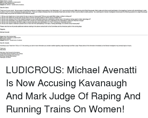 """a-starting-point: From: Michael J. Avenatti  Sent: Sunday, September 23, 2018 6:06 PM  To: Davis, Mike Judidary Rep)  Subject: RE: SCOTUS Avenatti daim of evidence  Dear Mr. Davis:  Thank you for your email. We are aware of significant evidence of multiple house parties in the Washington, D.C. area during the early 1980s during which Brett Kavanaugh, Mark Judge and others would participate in the targeting of women with alcohol/drugs in order  to allow a """"train"""" of men to subsequently gang rape them. There are multiple witnesses that will corroborate these facts and each of them must be called to testify publicly. As a starting point, Senate investigators should pose the following questions to Judge Kavanaugh  without delay and provide the answers to the American people  1. Did you ever target one or more women for sex or rape at a house party? Did you ever assist Mark Judge or others in doing so?  2. Did you ever attend any house party during which a woman was gang raped or used for sex by multiple men?  3. Did you ever witness a line of men outside a bedroom at any house party where you understood a woman was in the bedroom being raped or taken advantage of?  4. Did you ever participate in any sexual conduct with a woman at a house party whom you understood to be intoxicated or under the influence of drugs?  5. Did you ever communicate with Mark Judge or anyone else about your participation in a """"train"""" involving an intoxicated woman?  6. Did you ever object or attempt to prevent one or more men from participating in the rape, or taking advantage, of a woman at any house party?  Please note that we will provide additional evidence relating to the above conduct both to the Committee and the American public in the coming days.  Regards,  Michael Avenatti  From: Davis, Mike (Cudidary-Rep)  Sent: Sunday, September 23, 2018 4:42 PM  To: Michael J. Avenatt  Subject: SCOTUS Avenatti claim of evidence  Dear Mr. Avenatti,  According to your Tweet from 7:33 p.m. E.T. this e"""
