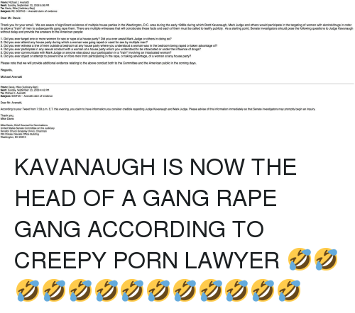 """a-starting-point: From: Michael J. Avenatti  Sent: Sunday, September 23, 2018 6:06 PM  To: Davis, Mike (Judiciary-Rep)  Subject: RE: SCOTUS Avenatti claim of evidence  Dear Mr. Davis:  Thank you for your email. We are aware of significant evidence of multiple house parties in the Washington, D.C. area during the early 1980s during which Brett Kavanaugh, Mark Judge and others would participate in the targeting of women with alcohol/drugs in order  to allow a """"train"""" of men to subsequently gang rape them. There are multiple witnesses that will corroborate these facts and each of them must be called to testify publicly. As a starting point, Senate investigators should pose the following questions to Judge Kavanaugh  without delay and provide the answers to the American people:  1. Did you ever target one or more women for sex or rape at a house party? Did you ever assist Mark Judge or others in doing so?  2. Did you ever attend any house party during which a woman was gang raped or used for sex by multiple men?  3. Did you ever witness a line of men outside a bedroom at any house party where you understood a woman was in the bedroom being raped or taken advantage of?  4. Did you ever participate in any sexual conduct with a woman at a house party whom you understood to be intoxicated or under the influence of drugs?  5. Did you ever communicate with Mark Judge or anyone else about your participation in a """"train"""" involving an intoxicated woman?  6. Did you ever object or attempt to prevent one or more men from participating in the rape, or taking advantage, of a woman at any house party?  Please note that we will provide additional evidence relating to the above conduct both to the Committee and the American public in the coming days.  Regards,  Michael Avenatti  From: Davis, Mike (Judiciary-Rep)  Sent: Sunday, September 23, 2018 4:42 PM  To: Michael J. Avenatti  Subject: SCOTUS Avenatti claim of evidence  Dear Mr. Avenatti  According to your Tweet from 7:33 p.m. E.T. t"""