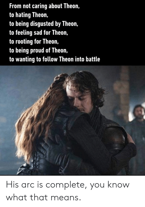 Not Caring: From not caring about Theon,  to hating Theon,  to being disgusted by Theon,  to feeling sad for Theon,  to rooting for Theon,  to being proud of Theon,  to wanting to follow Theon into battle His arc is complete, you know what that means.