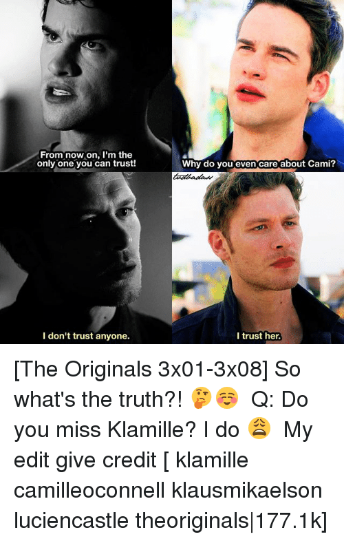 the originals: From now on, l'm the  only one you can trust!  why do you even care about Cami  I don't trust anyone.  I trust her. [The Originals 3x01-3x08] So what's the truth?! 🤔☺️ ⠀ Q: Do you miss Klamille? I do 😩 ⠀ My edit give credit [ klamille camilleoconnell klausmikaelson luciencastle theoriginals|177.1k]
