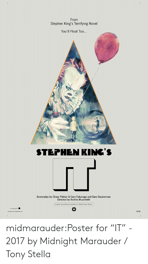 "Music, Stephen, and Tumblr: From  Stephen King's Terrifying Novel  You'll Float Too...  STEPHEN KINC'S  Screenplay by Chase Palmer & Cary Fukunaga and Gary Dauberman  Directed by Andrés Muschietti  original soundtrack available on Watertower Music  17/30  L. midmarauder:Poster for ""IT"" - 2017 by Midnight Marauder / Tony Stella"