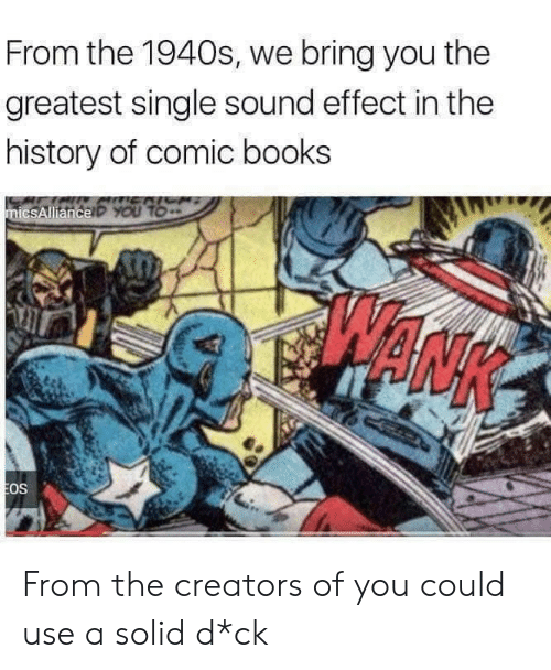 Books, History, and Single: From the 1940s, we bring you the  greatest single sound effect in the  history of comic books  ENICH  micsAllianceP YOU TO  EOS From the creators of you could use a solid d*ck