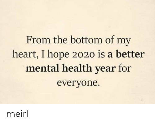 mental health: From the bottom of my  heart, I hope 2020 is a better  mental health year for  everyone. meirl