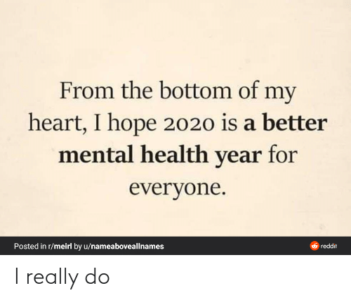 mental health: From the bottom of my  heart, I hope 2020 is a better  mental health year for  everyone.  Posted in r/meirl by u/nameaboveallnames  O reddit I really do