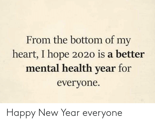 mental health: From the bottom of my  heart, I hope 2020 is a better  mental health year for  everyone. Happy New Year everyone