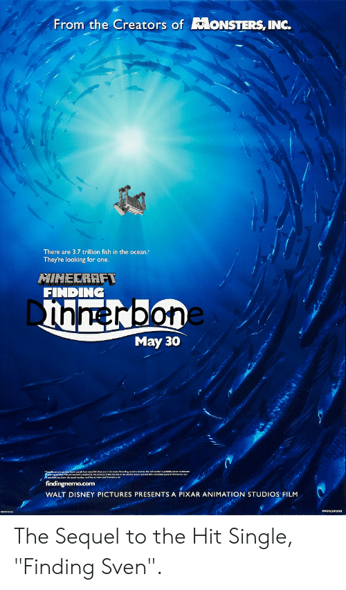 """Disney, Pixar, and Fish: From the Creators ofMoNSTERS, INC.  There are 3.7 trillion fish in the ocean.  They're looking for one.  NINEERAFT  FINDING  Dhnerbone  May 30  findingnemo.com  WALT DISNEY PICTURES PRESENTS A PIXAR ANIMATION STUDIOS FILM The Sequel to the Hit Single, """"Finding Sven""""."""
