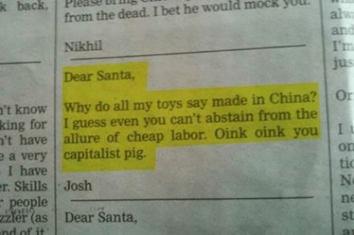 I Bet, China, and Guess: from the dead. I bet he would mock yUu  Nikhil  Dear Santa,  k back, 1 Please Diin  't know Why do all my toys say made in China? Or  king for I guess even you can't abstain from the  't have allure of cheap labor. Oink oink you I  a very capitalist pig.  I have  r Skills Josh  people  on  tio  Ni  ne  st  er (as Dear Santa,