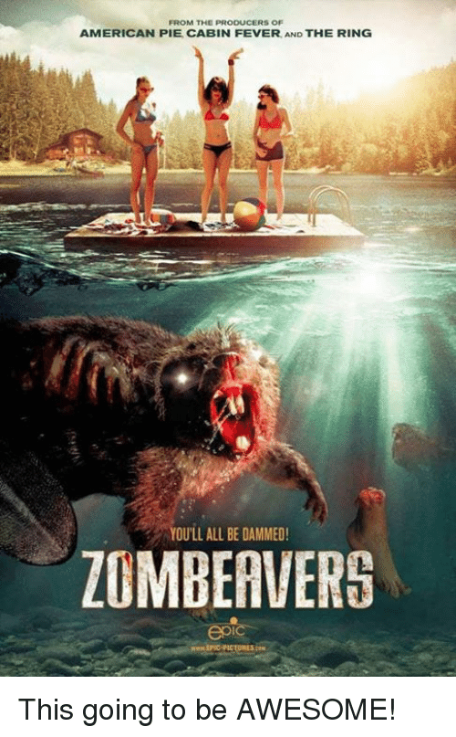 cabin fever: FROM THE PRODUCERS OF  AMERICAN PIE CABIN FEVER AND THE RING  YOULL ALL BE DAMMED  ZOMBEAVERS This going to be AWESOME!