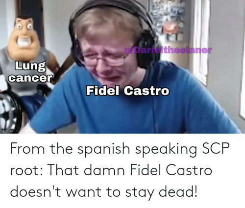 castro: From the spanish speaking SCP root: That damn Fidel Castro doesn't want to stay dead!
