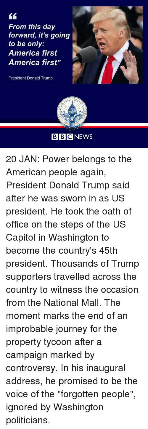 "Trump Support: From this day  forward, it's going  to be only  America first  America first""  President Donald Trump  2017  BBC NEWS 20 JAN: Power belongs to the American people again, President Donald Trump said after he was sworn in as US president. He took the oath of office on the steps of the US Capitol in Washington to become the country's 45th president. Thousands of Trump supporters travelled across the country to witness the occasion from the National Mall. The moment marks the end of an improbable journey for the property tycoon after a campaign marked by controversy. In his inaugural address, he promised to be the voice of the ""forgotten people"", ignored by Washington politicians."