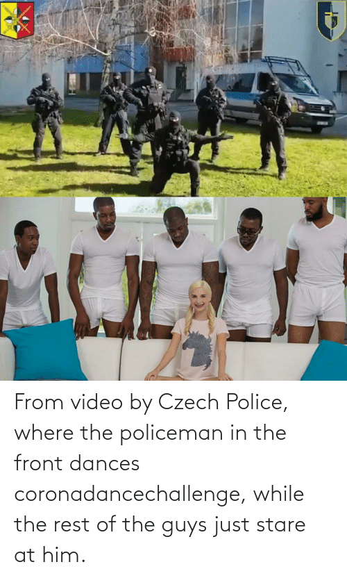 Dances: From video by Czech Police, where the policeman in the front dances coronadancechallenge, while the rest of the guys just stare at him.