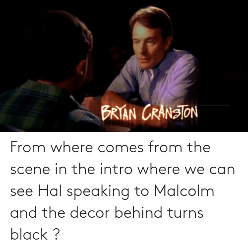 malcolm: From where comes from the scene in the intro where we can see Hal speaking to Malcolm and the decor behind turns black ?
