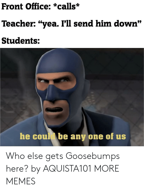 """goosebumps: Front Office: *calls*  Teacher: """"yea. I'll send him down""""  97  Students:  he coul be any one of us Who else gets Goosebumps here? by AQUISTA101 MORE MEMES"""