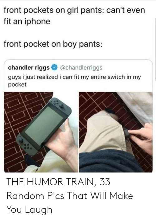Can Fit: front pockets on girl pants: can't even  fit an iphone  front pocket on boy pants:  chandler riggs  @chandlerriggs  guys i just realized i can fit my entire switch in my  pocket THE HUMOR TRAIN, 33 Random Pics That Will Make You Laugh