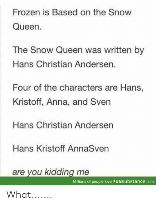 Kidding Me: Frozen is Based on the Snow  Queen.  The Snow Queen was written by  Hans Christian Andersen.  Four of the characters are Hans,  Kristoff, Anna, and Sven  Hans Christian Andersen  Hans Kristoff AnnaSven  are you kidding me  Millions of people love FUNSubstance.com What.......