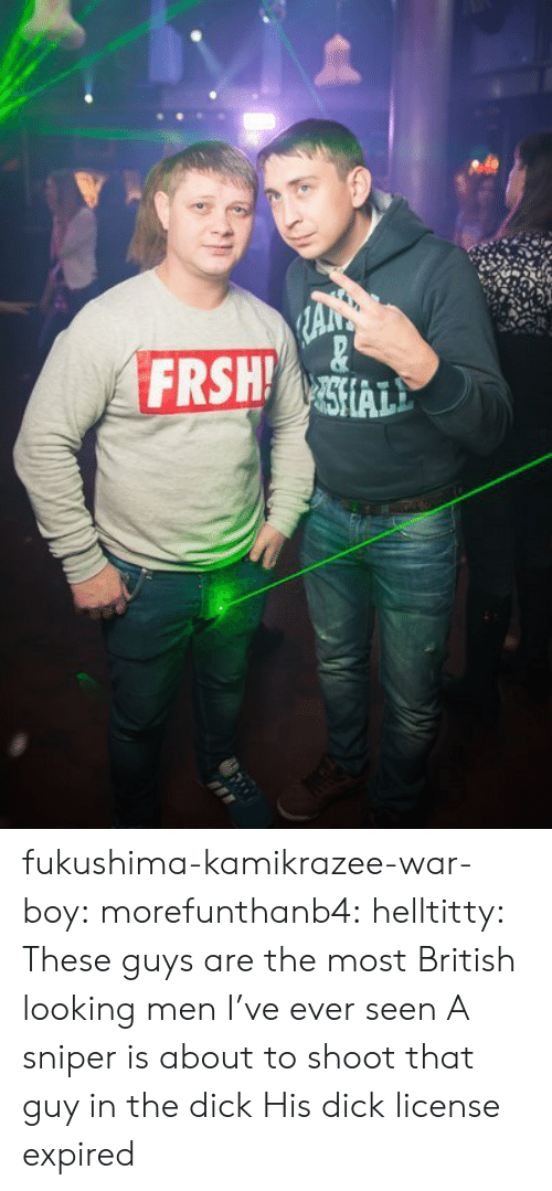 that guy: FRSH fukushima-kamikrazee-war-boy:  morefunthanb4:  helltitty:  These guys are the most British looking men I've ever seen  A sniper is about to shoot that guy in the dick    His dick license expired