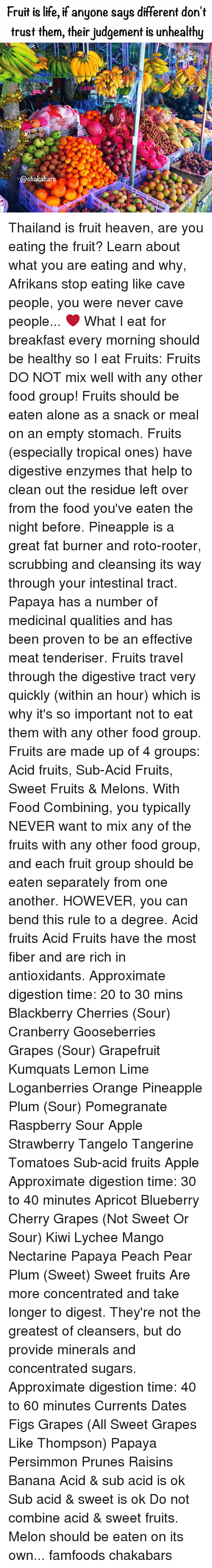 food groups: Fruit is life, if anyone says different don't  trust them, their judgement is unhealthy  38-6870879.  @chakabars Thailand is fruit heaven, are you eating the fruit? Learn about what you are eating and why, Afrikans stop eating like cave people, you were never cave people... ❤️ What I eat for breakfast every morning should be healthy so I eat Fruits: Fruits DO NOT mix well with any other food group! Fruits should be eaten alone as a snack or meal on an empty stomach. Fruits (especially tropical ones) have digestive enzymes that help to clean out the residue left over from the food you've eaten the night before. Pineapple is a great fat burner and roto-rooter, scrubbing and cleansing its way through your intestinal tract. Papaya has a number of medicinal qualities and has been proven to be an effective meat tenderiser. Fruits travel through the digestive tract very quickly (within an hour) which is why it's so important not to eat them with any other food group. Fruits are made up of 4 groups: Acid fruits, Sub-Acid Fruits, Sweet Fruits & Melons. With Food Combining, you typically NEVER want to mix any of the fruits with any other food group, and each fruit group should be eaten separately from one another. HOWEVER, you can bend this rule to a degree. Acid fruits Acid Fruits have the most fiber and are rich in antioxidants. Approximate digestion time: 20 to 30 mins Blackberry Cherries (Sour) Cranberry Gooseberries Grapes (Sour) Grapefruit Kumquats Lemon Lime Loganberries Orange Pineapple Plum (Sour) Pomegranate Raspberry Sour Apple Strawberry Tangelo Tangerine Tomatoes Sub-acid fruits Apple Approximate digestion time: 30 to 40 minutes Apricot Blueberry Cherry Grapes (Not Sweet Or Sour) Kiwi Lychee Mango Nectarine Papaya Peach Pear Plum (Sweet) Sweet fruits Are more concentrated and take longer to digest. They're not the greatest of cleansers, but do provide minerals and concentrated sugars. Approximate digestion time: 40 to 60 minutes Currents Dates Figs G