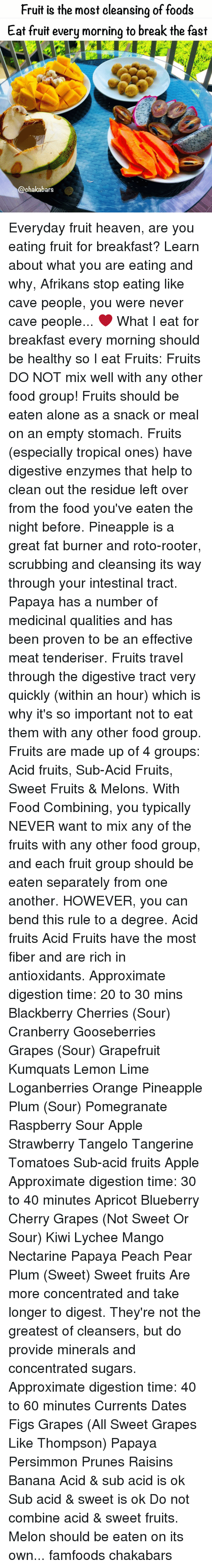 food groups: Fruit is the most cleansing of foods  Eat fruit every morning to break the fast  @ehakabars Everyday fruit heaven, are you eating fruit for breakfast? Learn about what you are eating and why, Afrikans stop eating like cave people, you were never cave people... ❤️ What I eat for breakfast every morning should be healthy so I eat Fruits: Fruits DO NOT mix well with any other food group! Fruits should be eaten alone as a snack or meal on an empty stomach. Fruits (especially tropical ones) have digestive enzymes that help to clean out the residue left over from the food you've eaten the night before. Pineapple is a great fat burner and roto-rooter, scrubbing and cleansing its way through your intestinal tract. Papaya has a number of medicinal qualities and has been proven to be an effective meat tenderiser. Fruits travel through the digestive tract very quickly (within an hour) which is why it's so important not to eat them with any other food group. Fruits are made up of 4 groups: Acid fruits, Sub-Acid Fruits, Sweet Fruits & Melons. With Food Combining, you typically NEVER want to mix any of the fruits with any other food group, and each fruit group should be eaten separately from one another. HOWEVER, you can bend this rule to a degree. Acid fruits Acid Fruits have the most fiber and are rich in antioxidants. Approximate digestion time: 20 to 30 mins Blackberry Cherries (Sour) Cranberry Gooseberries Grapes (Sour) Grapefruit Kumquats Lemon Lime Loganberries Orange Pineapple Plum (Sour) Pomegranate Raspberry Sour Apple Strawberry Tangelo Tangerine Tomatoes Sub-acid fruits Apple Approximate digestion time: 30 to 40 minutes Apricot Blueberry Cherry Grapes (Not Sweet Or Sour) Kiwi Lychee Mango Nectarine Papaya Peach Pear Plum (Sweet) Sweet fruits Are more concentrated and take longer to digest. They're not the greatest of cleansers, but do provide minerals and concentrated sugars. Approximate digestion time: 40 to 60 minutes Currents Dates Figs Grapes (All Swe