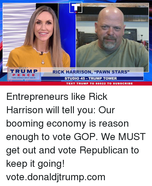 "pawn stars: FRUMP  RICK HARRISON, ""PAWN STARS  PEN CE  STUDIO 45 TRUMP TOWER  TEXT TRUMP T0 88022 TO SUBSCRIBE Entrepreneurs like Rick Harrison will tell you: Our booming economy is reason enough to vote GOP. We MUST get out and vote Republican to keep it going! vote.donaldjtrump.com"
