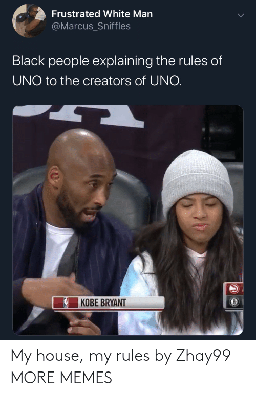 Kobe Bryant: Frustrated White Man  @Marcus_Sniffles  Black people explaining the rules of  UNO to the creators of UNO.  KOBE BRYANT My house, my rules by Zhay99 MORE MEMES