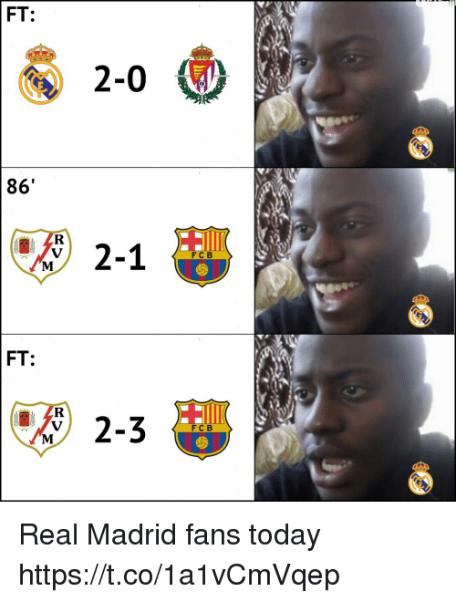 Memes, Real Madrid, and Today: FT:  2-0  86'  2-1  FC B  FT  FC B Real Madrid fans today https://t.co/1a1vCmVqep
