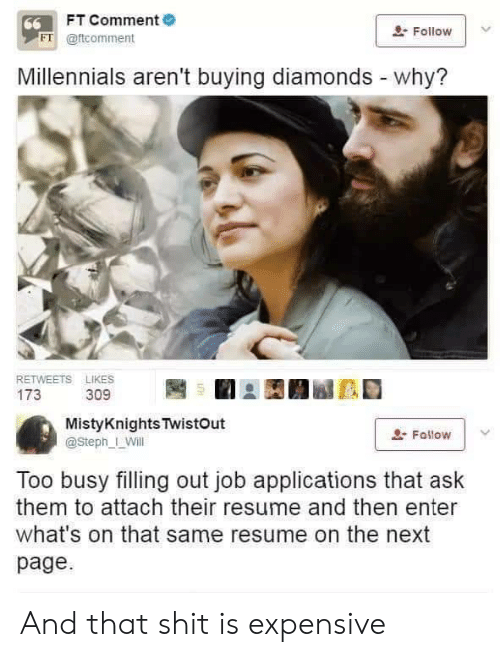 Steph: FT Comment  66  Follow  FT @ftcomment  Millennials aren't buying diamonds - why?  RETWEETS LIKES  173  309  MistyKnights TwistOut  Fallow  @Steph_ Will  Too busy filling out job applications that ask  them to attach their resume and then enter  what's on that same resume on the next  page And that shit is expensive