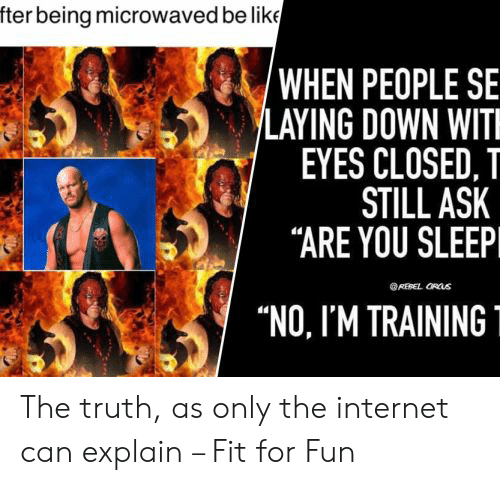 "Closed: fter being microwaved be like  'WHEN PEOPLE SE  LAYING DOWN WIT  EYES CLOSED, T  STILL ASK  ""ARE YOU SLEEP  REBEL ORUS  ""NO, I'M TRAINING The truth, as only the internet can explain – Fit for Fun"