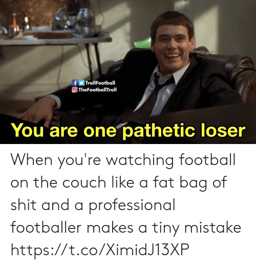 Football, Memes, and Shit: fTrollFootball  O TheFootballTroll  You are one pathetic loser When you're watching football on the couch like a fat bag of shit and a professional footballer makes a tiny mistake https://t.co/XimidJ13XP