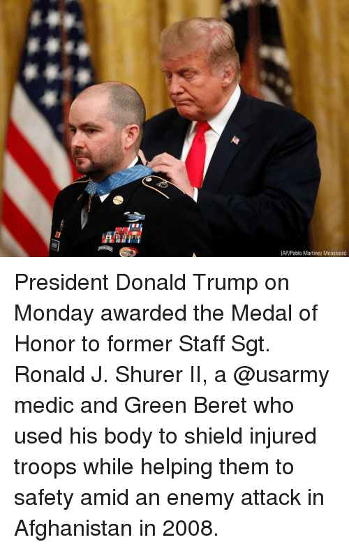 Donald Trump On: FU  (AP/Pablo Martinez Monsivais) President Donald Trump on Monday awarded the Medal of Honor to former Staff Sgt. Ronald J. Shurer II, a @usarmy medic and Green Beret who used his body to shield injured troops while helping them to safety amid an enemy attack in Afghanistan in 2008.