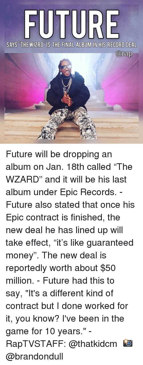 "Lined: FU  SAYS THE WIZRD IS THE FINAL ALBUM IN HIS RECORD DEAL  rap Future will be dropping an album on Jan. 18th called ""The WZARD"" and it will be his last album under Epic Records.⁣ -⁣ Future also stated that once his Epic contract is finished, the new deal he has lined up will take effect, ""it's like guaranteed money"". The new deal is reportedly worth about $50 million.⁣ -⁣ Future had this to say, ""It's a different kind of contract but I done worked for it, you know? I've been in the game for 10 years.""⁣ -⁣ RapTVSTAFF: @thatkidcm⁣ 📸 @brandondull⁣"