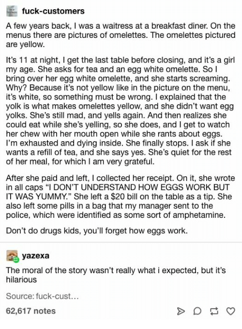 "Drugs, Police, and Work: fuck-customers  A few years back, I was a waitress at a breakfast diner. On the  menus there are pictures of omelettes. The omelettes pictured  are yellow.  It's 11 at night, I get the last table before closing, and it's a girl  my age. She asks for tea and an egg white omelette. So l  bring over her egg white omelette, and she starts screaming.  Why? Because it's not yellow like in the picture on the menu,  it's white, so something must be wrong. I explained that the  yolk is what makes omelettes yellow, and she didn't want egg  yolks. She's still mad, and yells again. And then realizes she  could eat while she's yelling, so she does, and I get to watch  her chew with her mouth open while she rants about eggs  I'm exhausted and dying inside. She finally stops. I ask if she  wants a refill of tea, and she says yes. She's quiet for the rest  of her meal, for which I am very grateful.  After she paid and left, I collected her receipt. On it, she wrote  in all caps ""I DON'T UNDERSTAND HOW EGGS WORK BUT  IT WAS YUMMY."" She left a $20 bill on the table as a tip. She  also left some pills in a bag that my manager sent to the  police, which were identified as some sort of amphetamine.  Don't do drugs kids, you'll forget how eggs work.  yazexa  The moral of the story wasn't really what i expected, but it's  hilarious  Source: fuck-cust...  62,617 notes  A"