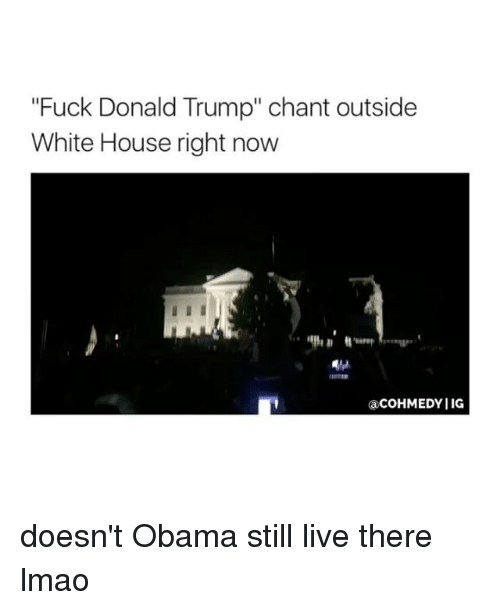 """Fuck Donald Trump: """"Fuck Donald Trump"""" chant outside  White House right now  acOHMEDYIIG doesn't Obama still live there lmao"""