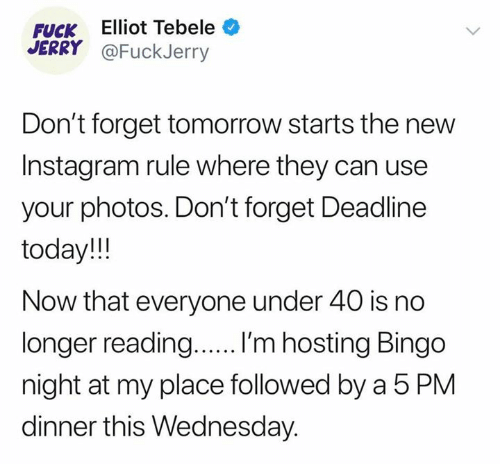 Fuckjerry: FUCK Elliot Tebele  JERRY @FuckJerry  Don't forget tomorrow starts the new  Instagram rule where they can use  your photos. Don't forget Deadline  today!!  Now that everyone under 40 is no  longer reading..... 'm hosting Bingo  night at my place followed by a 5 PM  dinner this Wednesday.