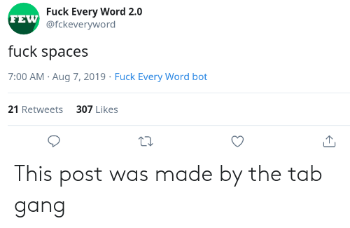 tab: Fuck Every Word 2.0  FEW @fckeveryword  fuck spaces  7:00 AM Aug 7, 2019 Fuck Every Word bot  21 Retweets 307 Likes This post was made by the tab gang