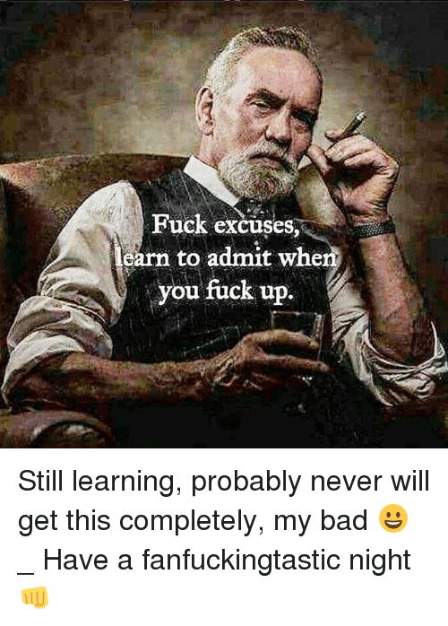 Admittingly: Fuck excuses  sarn to admit when  you fuck up. Still learning, probably never will get this completely, my bad 😀 _ Have a fanfuckingtastic night 👊