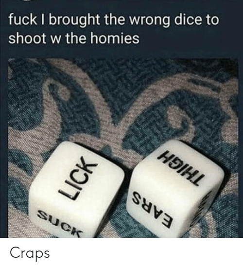 craps: fuck I brought the wrong dice to  shoot w the homies Craps