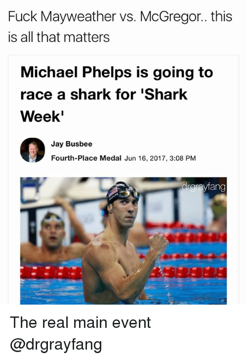 Main Event: Fuck Mayweather vs. McGregor.. this  is all that matters  Michael Phelps is going to  race a shark for Shark  Week'  Jay Busbee  Fourth-Place Medal Jun 16, 2017, 3:08 PM  rayfan The real main event @drgrayfang