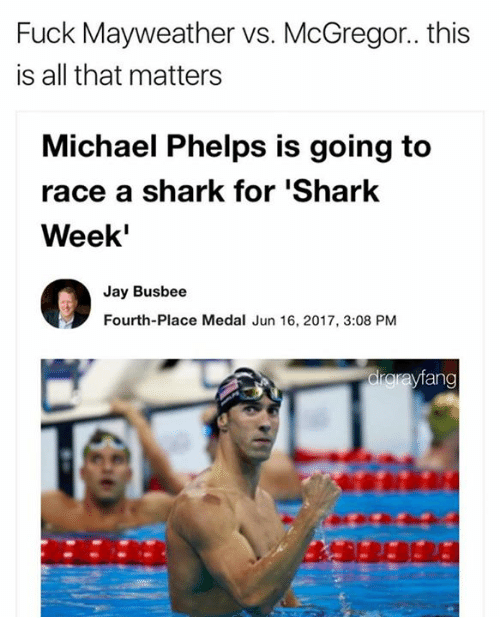 Michael Phelps: Fuck Mayweather vs. McGregor.. this  is all that matters  Michael Phelps is going to  race a shark for Shark  Week'  Jay Busbee  Fourth-Place Medal Jun 16, 2017, 3:08 PM  drarayfang
