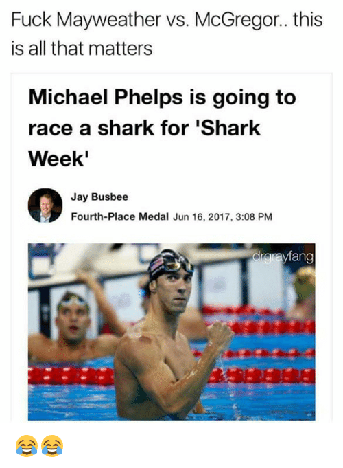 Michael Phelps: Fuck Mayweather vs. McGregor.. this  is all that matters  Michael Phelps is going to  race a shark for 'Shark  Week'  Jay Busbee  Fourth-Place Medal Jun 16, 2017, 3:08 PM  drarayfang 😂😂