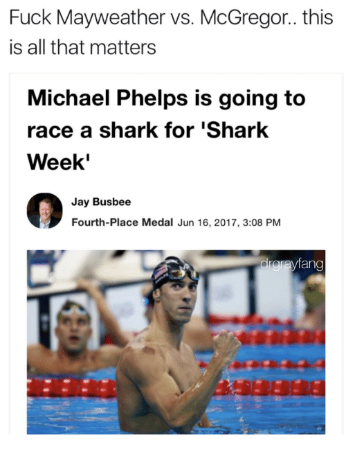 sharking: Fuck Mayweather vs. McGregor.. this  is all that matters  Michael Phelps is going to  race a shark for 'Shark  Week  Jay Busbee  Fourth-Place Medal Jun 16, 2017, 3:08 PM  drgrayfang  不