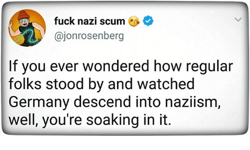 Nazy: fuck nazi scum *  @jonrosenberg  If you ever wondered how regular  folks stood by and watched  Germany descend into naziism  well, you're soaking in it.