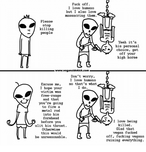 high horse: Fuck off.  I love humans  but I also love  massacring them  Please  stop  killing  people  www.vegansidekick.com  Don't worry.  I love humans  so that's what  Excuse me,  I do.  I hope your  victim was  free-range  and that  you're going  to fire a  metal rod  into his  forehead  before you  slit his throat.  Otherwise  this would  be unreasonable.  Nm00  HbIS  dn  Yeah it's  his personal  choice, get  off your  high horse  Nm00  HbIS  dn  I love being  killed  Glad that  vegan fucked  off, fucking vegans  ruining everything.