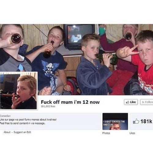Funny Memes About: Fuck off mum i'm 12 now  likes  Comedian  Like our page we post funny memes about twelvies!  I DIDNT CHOOSE THE  Feel free to send content in via message.  About Suggest an Edit  Photos  Like Follow  B 181k  Likes