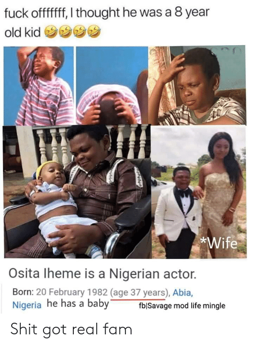 fam: fuck offfff, I thought he was a 8 year  old kid  *Wife  Osita Iheme is a Nigerian actor.  Born: 20 February 1982 (age 37 years), Abia,  Nigeria he has a baby  fblSavage mod life mingle Shit got real fam