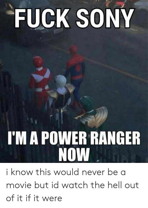Sony, Fuck, and Movie: FUCK SONY  I'M A POWER RANGER  NOW i know this would never be a movie but id watch the hell out of it if it were