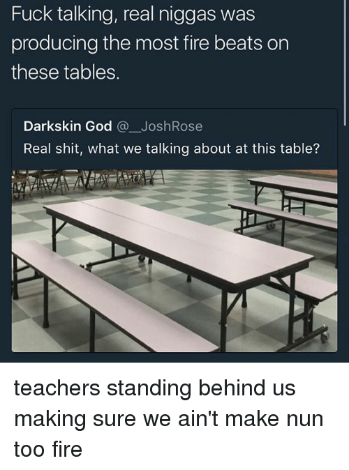 Darkskins: Fuck talking, real niggas was  producing the most fire beats orn  these tables.  Darkskin God @一JoshRose  Real shit, what we talking about at this table? teachers standing behind us making sure we ain't make nun too fire